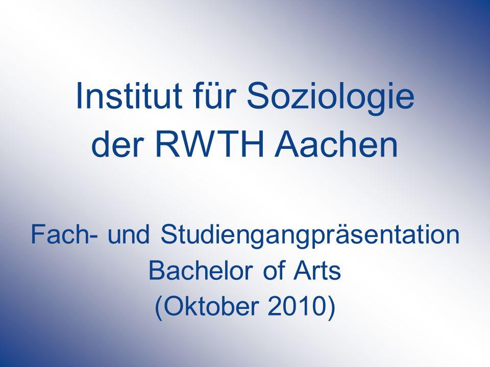 Institut für Soziologie der RWTH Aachen Fach- und Studiengangpräsentation Bachelor of Arts (Oktober 2010)