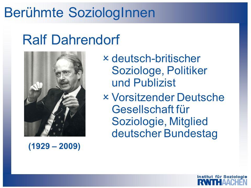 Berühmte SoziologInnen Ralf Dahrendorf (1929 – 2009)  deutsch-britischer Soziologe, Politiker und Publizist  Vorsitzender Deutsche Gesellschaft für Soziologie, Mitglied deutscher Bundestag