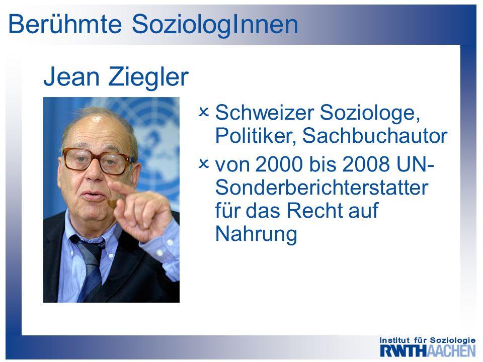 Berühmte SoziologInnen Jean Ziegler  Schweizer Soziologe, Politiker, Sachbuchautor  von 2000 bis 2008 UN- Sonderberichterstatter für das Recht auf Nahrung
