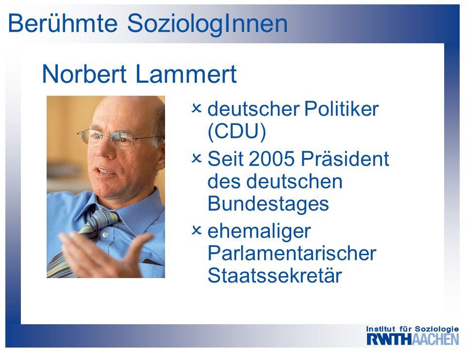 Berühmte SoziologInnen Norbert Lammert  deutscher Politiker (CDU)  Seit 2005 Präsident des deutschen Bundestages  ehemaliger Parlamentarischer Staatssekretär