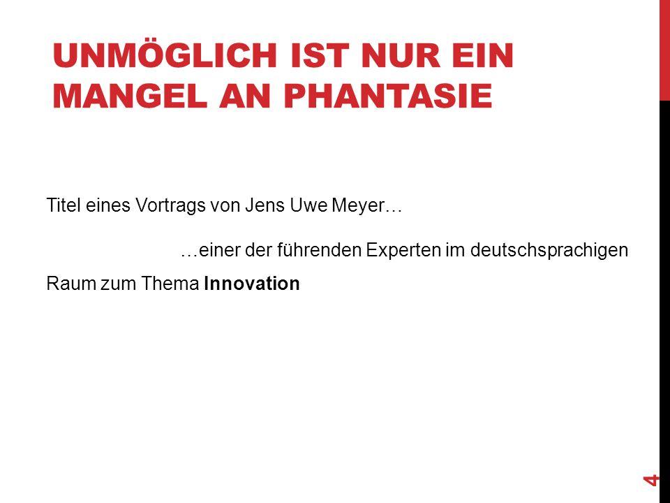 UNMÖGLICH IST NUR EIN MANGEL AN PHANTASIE Titel eines Vortrags von Jens Uwe Meyer… …einer der führenden Experten im deutschsprachigen Raum zum Thema Innovation 4