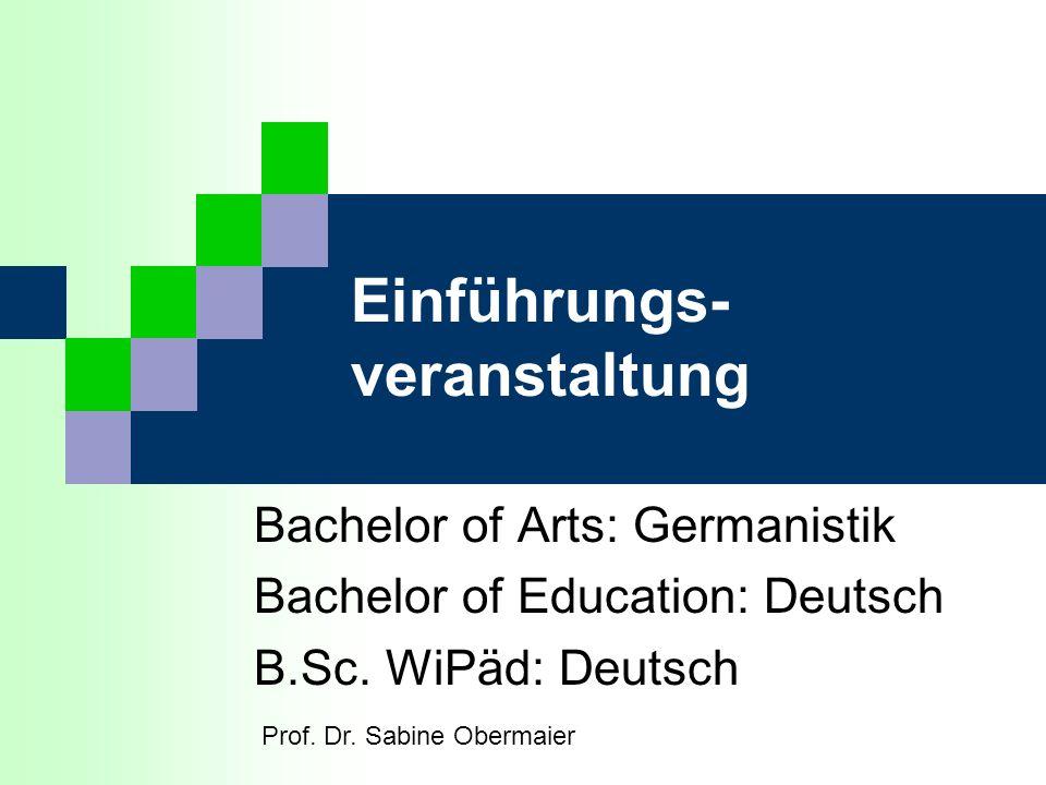 Einführungs- veranstaltung Bachelor of Arts: Germanistik Bachelor of Education: Deutsch B.Sc. WiPäd: Deutsch Prof. Dr. Sabine Obermaier