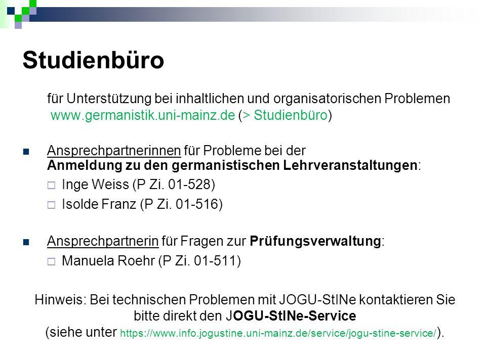 Studienbüro für Unterstützung bei inhaltlichen und organisatorischen Problemen www.germanistik.uni-mainz.de (> Studienbüro) Ansprechpartnerinnen für Probleme bei der Anmeldung zu den germanistischen Lehrveranstaltungen:  Inge Weiss (P Zi.