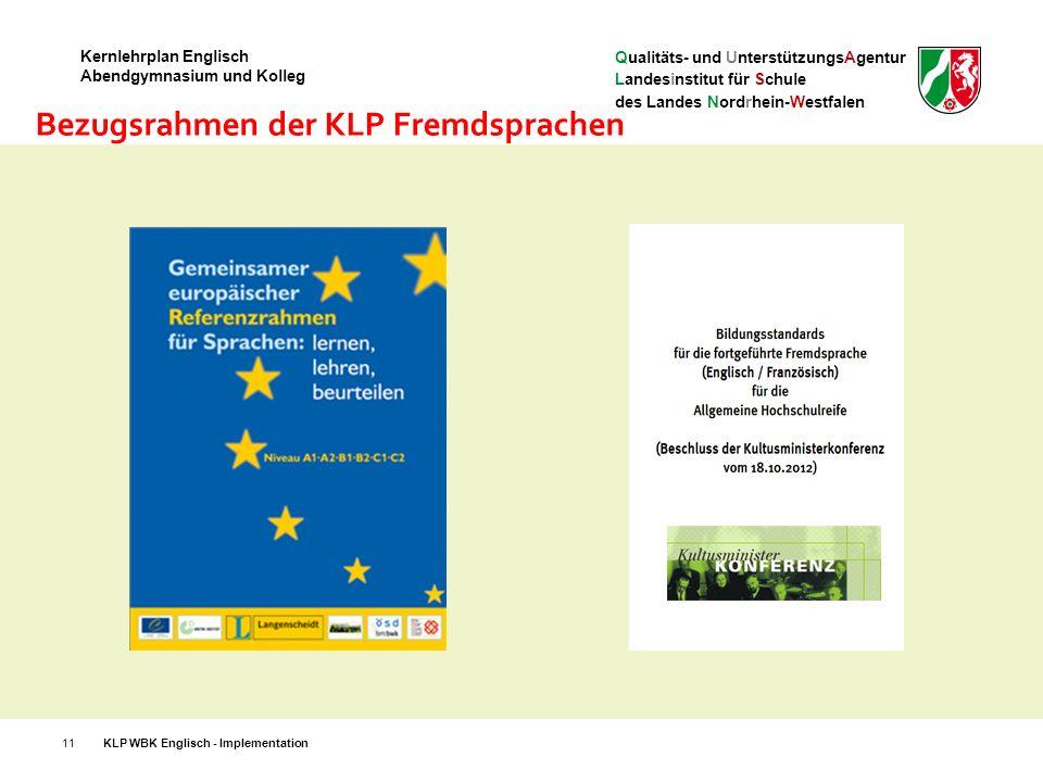 Qualitäts- und UnterstützungsAgentur Landesinstitut für Schule des Landes Nordrhein-Westfalen Kernlehrplan Englisch Abendgymnasium und Kolleg 11 Bezugsrahmen der KLP Fremdsprachen KLP WBK Englisch - Implementation