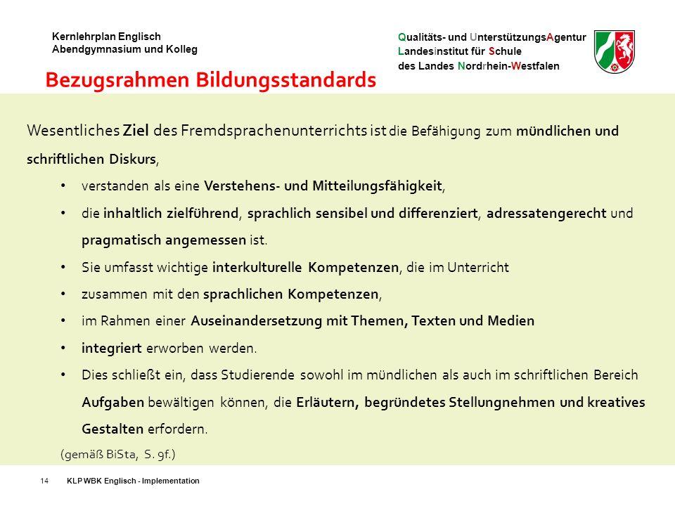 Qualitäts- und UnterstützungsAgentur Landesinstitut für Schule des Landes Nordrhein-Westfalen Kernlehrplan Englisch Abendgymnasium und Kolleg 14 Wesentliches Ziel des Fremdsprachenunterrichts ist die Befähigung zum mündlichen und schriftlichen Diskurs, verstanden als eine Verstehens- und Mitteilungsfähigkeit, die inhaltlich zielführend, sprachlich sensibel und differenziert, adressatengerecht und pragmatisch angemessen ist.