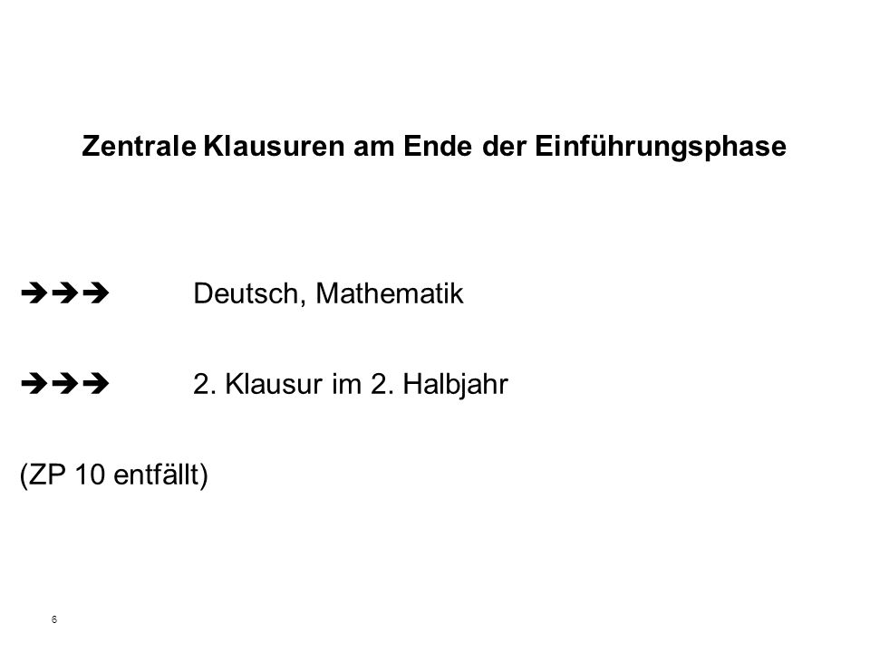 6 Zentrale Klausuren am Ende der Einführungsphase  Deutsch, Mathematik  2. Klausur im 2. Halbjahr (ZP 10 entfällt)