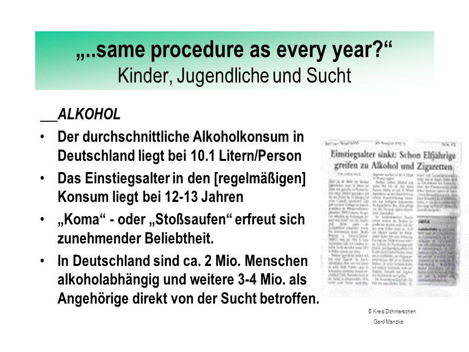 """""""..same procedure as every year? Kinder, Jugendliche und Sucht ALKOHOL Der durchschnittliche Alkoholkonsum in Deutschland liegt bei 10.1 Litern/Person Das Einstiegsalter in den [regelmäßigen] Konsum liegt bei 12-13 Jahren """"Koma - oder """"Stoßsaufen erfreut sich zunehmender Beliebtheit."""