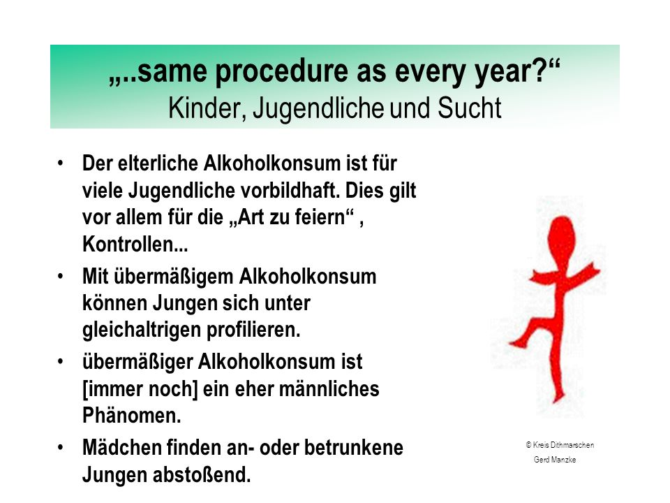 """""""..same procedure as every year Kinder, Jugendliche und Sucht ALKOHOL Der durchschnittliche Alkoholkonsum in Deutschland liegt bei 10.1 Litern/Person Das Einstiegsalter in den [regelmäßigen] Konsum liegt bei 12-13 Jahren """"Koma - oder """"Stoßsaufen erfreut sich zunehmender Beliebtheit."""
