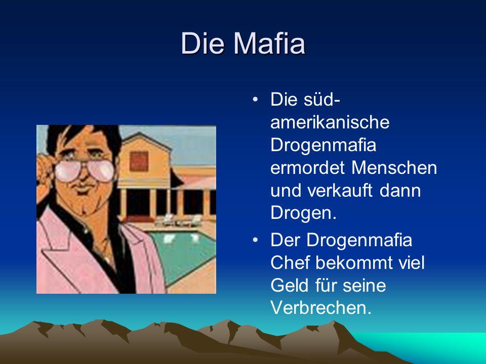 Die Mafia Die süd- amerikanische Drogenmafia ermordet Menschen und verkauft dann Drogen. Der Drogenmafia Chef bekommt viel Geld für seine Verbrechen.