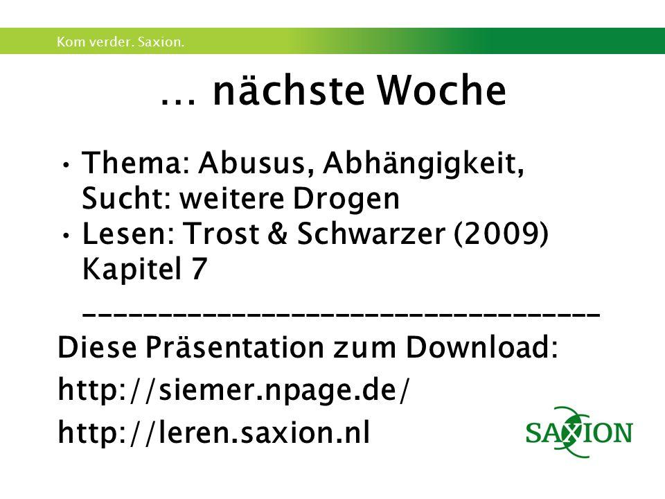 Kom verder. Saxion. … nächste Woche Thema: Abusus, Abhängigkeit, Sucht: weitere Drogen Lesen: Trost & Schwarzer (2009) Kapitel 7 _____________________