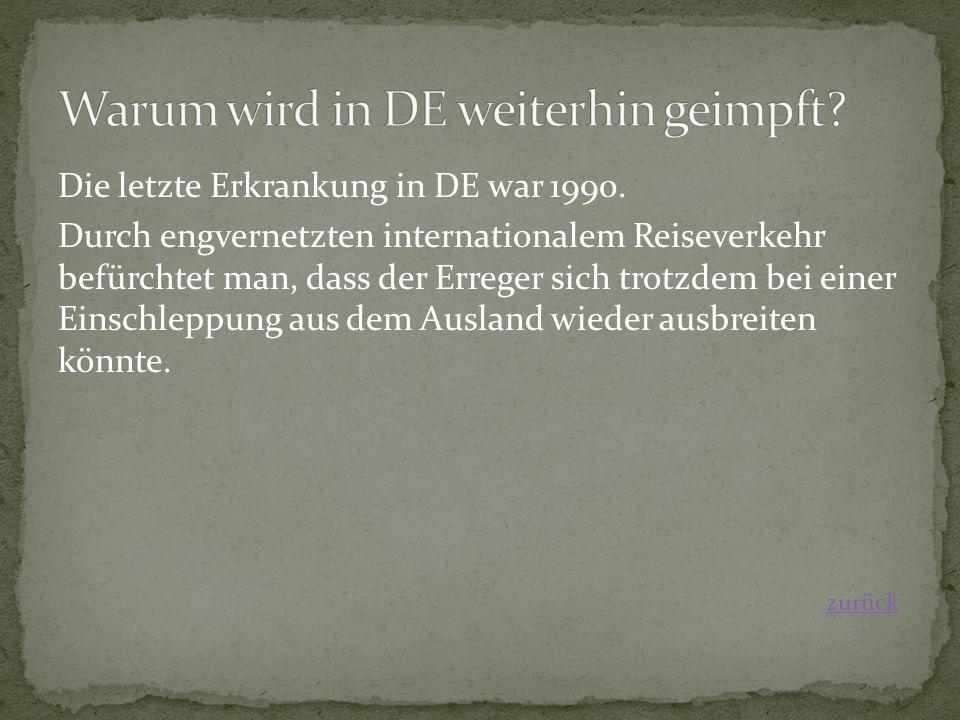 Die letzte Erkrankung in DE war 1990. Durch engvernetzten internationalem Reiseverkehr befürchtet man, dass der Erreger sich trotzdem bei einer Einsch
