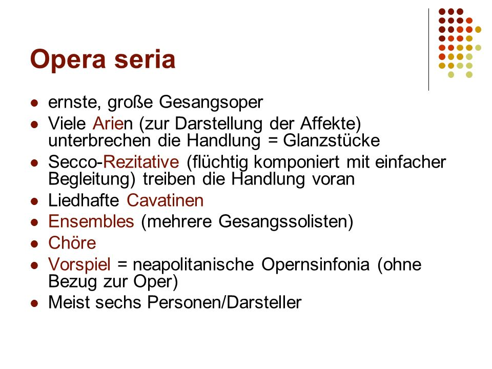 Opera seria ernste, große Gesangsoper Viele Arien (zur Darstellung der Affekte) unterbrechen die Handlung = Glanzstücke Secco-Rezitative (flüchtig komponiert mit einfacher Begleitung) treiben die Handlung voran Liedhafte Cavatinen Ensembles (mehrere Gesangssolisten) Chöre Vorspiel = neapolitanische Opernsinfonia (ohne Bezug zur Oper) Meist sechs Personen/Darsteller