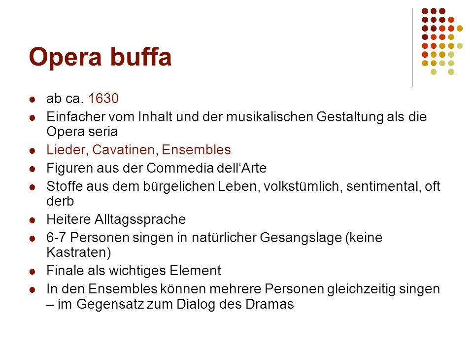 Opera buffa ab ca. 1630 Einfacher vom Inhalt und der musikalischen Gestaltung als die Opera seria Lieder, Cavatinen, Ensembles Figuren aus der Commedi