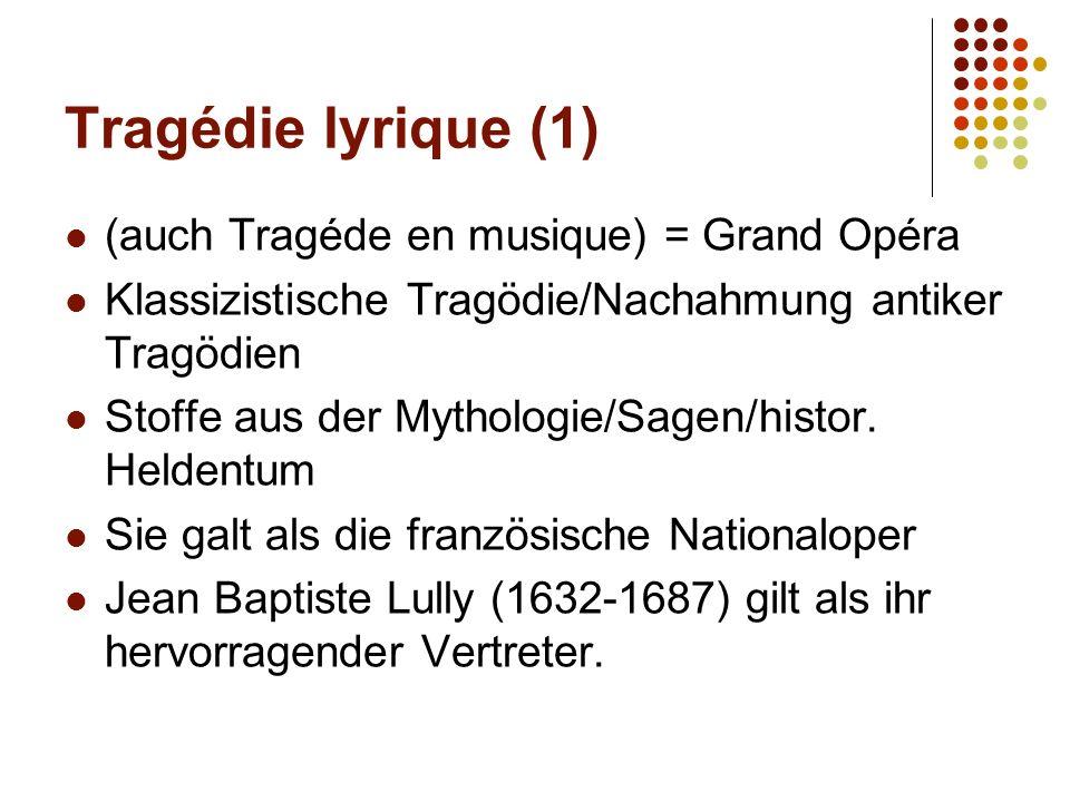 Tragédie lyrique (1) (auch Tragéde en musique) = Grand Opéra Klassizistische Tragödie/Nachahmung antiker Tragödien Stoffe aus der Mythologie/Sagen/his