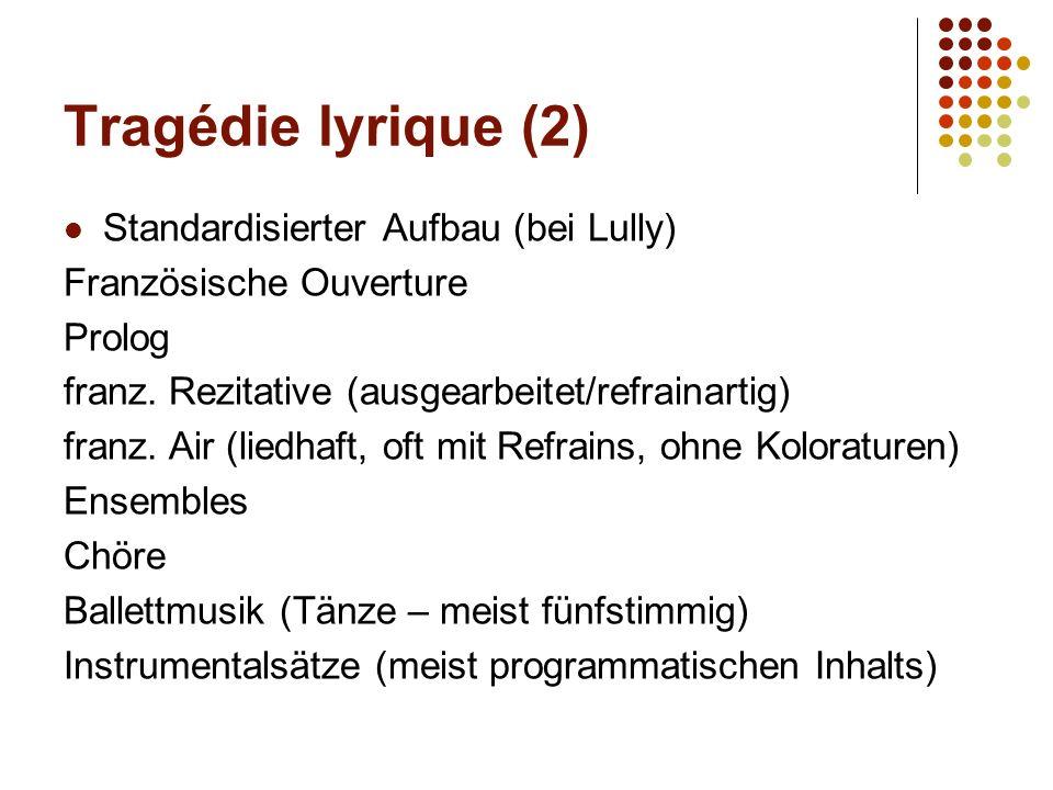 Tragédie lyrique (2) Standardisierter Aufbau (bei Lully) Französische Ouverture Prolog franz. Rezitative (ausgearbeitet/refrainartig) franz. Air (lied