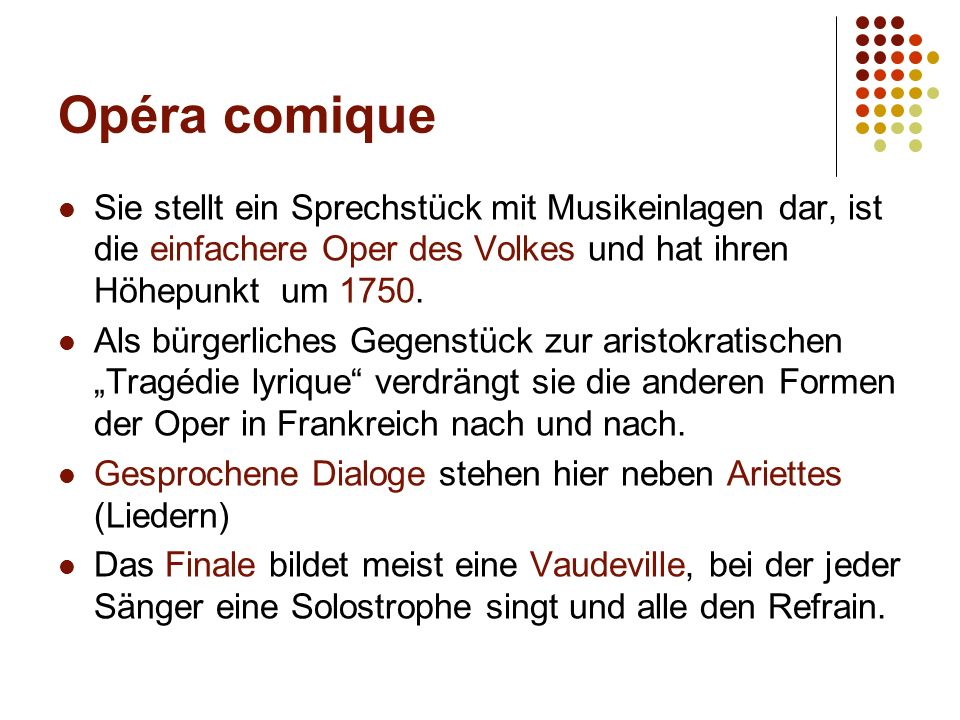 Opéra comique Sie stellt ein Sprechstück mit Musikeinlagen dar, ist die einfachere Oper des Volkes und hat ihren Höhepunkt um 1750. Als bürgerliches G