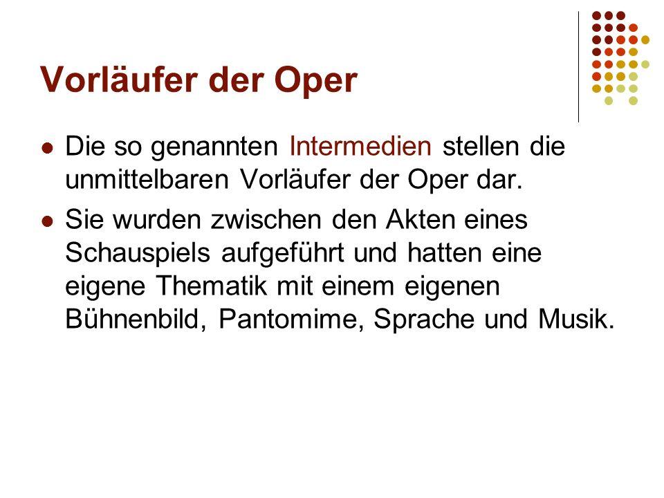 Vorläufer der Oper Die so genannten Intermedien stellen die unmittelbaren Vorläufer der Oper dar. Sie wurden zwischen den Akten eines Schauspiels aufg