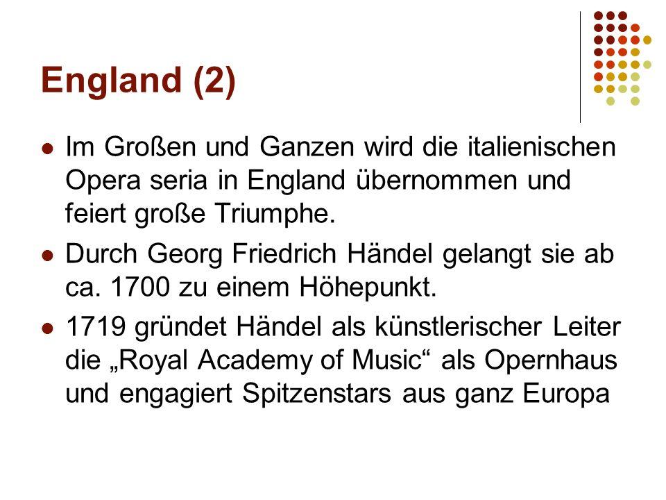 England (2) Im Großen und Ganzen wird die italienischen Opera seria in England übernommen und feiert große Triumphe. Durch Georg Friedrich Händel gela