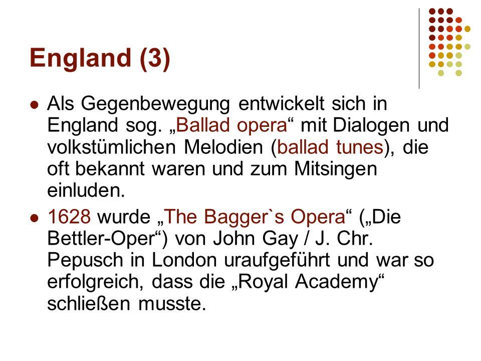 """England (3) Als Gegenbewegung entwickelt sich in England sog. """"Ballad opera"""" mit Dialogen und volkstümlichen Melodien (ballad tunes), die oft bekannt"""