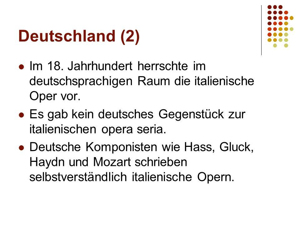 Deutschland (2) Im 18. Jahrhundert herrschte im deutschsprachigen Raum die italienische Oper vor. Es gab kein deutsches Gegenstück zur italienischen o