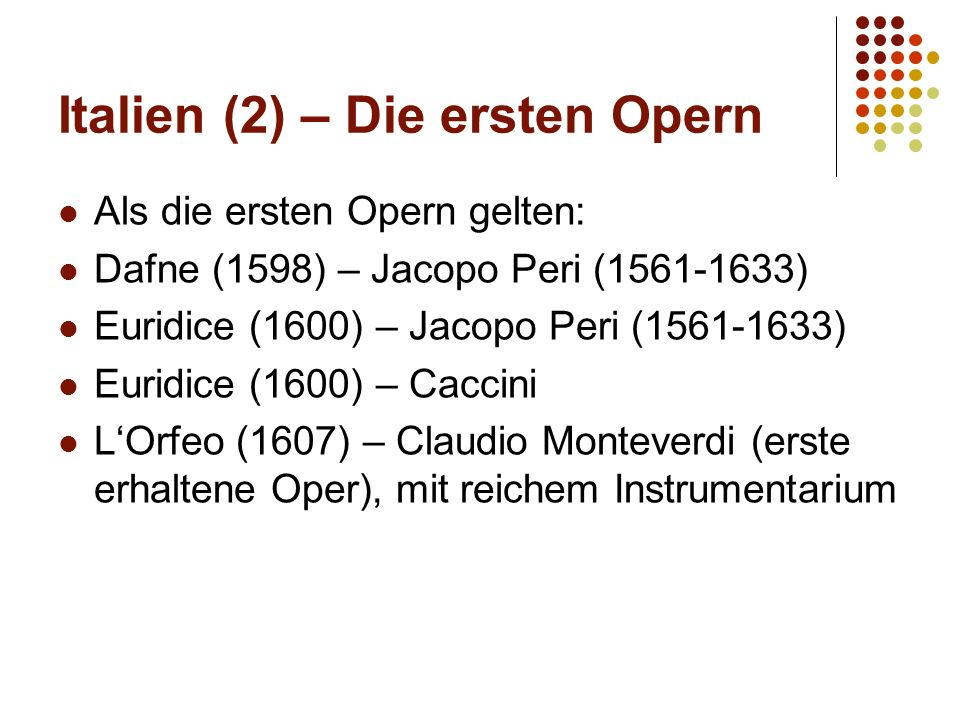 Italien (2) – Die ersten Opern Als die ersten Opern gelten: Dafne (1598) – Jacopo Peri (1561-1633) Euridice (1600) – Jacopo Peri (1561-1633) Euridice (1600) – Caccini L'Orfeo (1607) – Claudio Monteverdi (erste erhaltene Oper), mit reichem Instrumentarium
