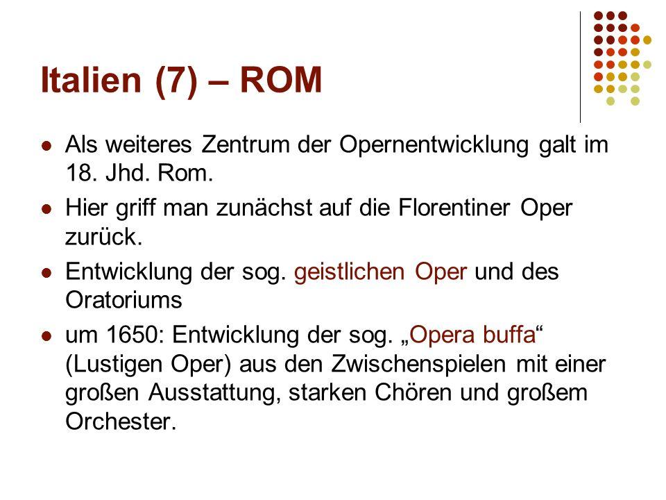 Italien (7) – ROM Als weiteres Zentrum der Opernentwicklung galt im 18. Jhd. Rom. Hier griff man zunächst auf die Florentiner Oper zurück. Entwicklung