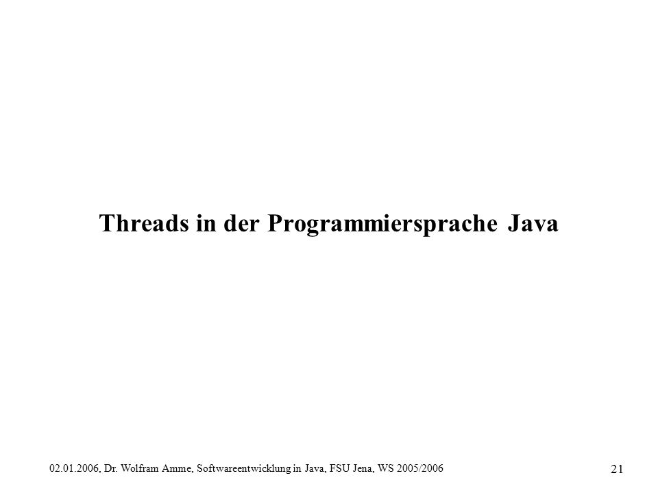 02.01.2006, Dr. Wolfram Amme, Softwareentwicklung in Java, FSU Jena, WS 2005/2006 21 Threads in der Programmiersprache Java