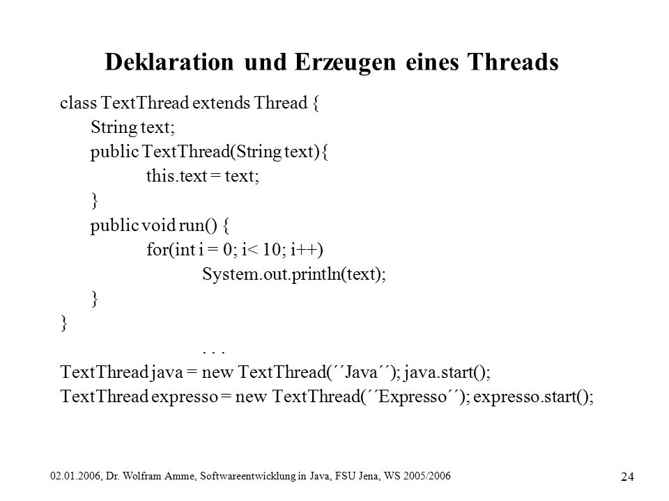 02.01.2006, Dr. Wolfram Amme, Softwareentwicklung in Java, FSU Jena, WS 2005/2006 24 Deklaration und Erzeugen eines Threads class TextThread extends T