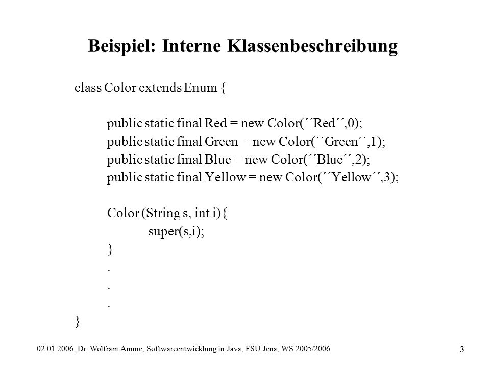 02.01.2006, Dr. Wolfram Amme, Softwareentwicklung in Java, FSU Jena, WS 2005/2006 3 Beispiel: Interne Klassenbeschreibung class Color extends Enum { p