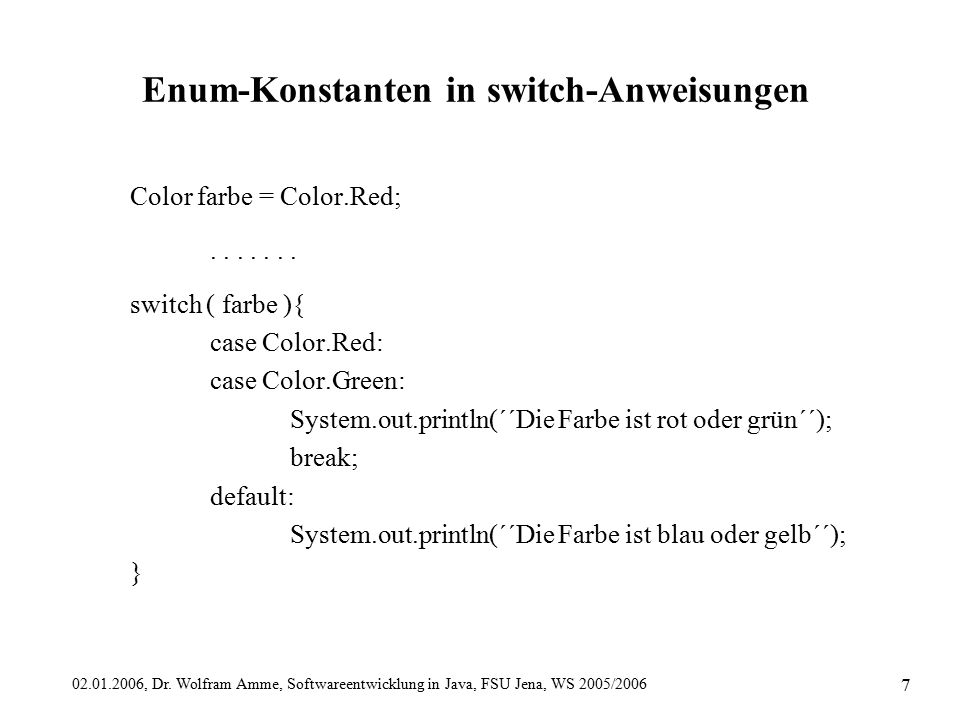 02.01.2006, Dr. Wolfram Amme, Softwareentwicklung in Java, FSU Jena, WS 2005/2006 7 Enum-Konstanten in switch-Anweisungen Color farbe = Color.Red;....