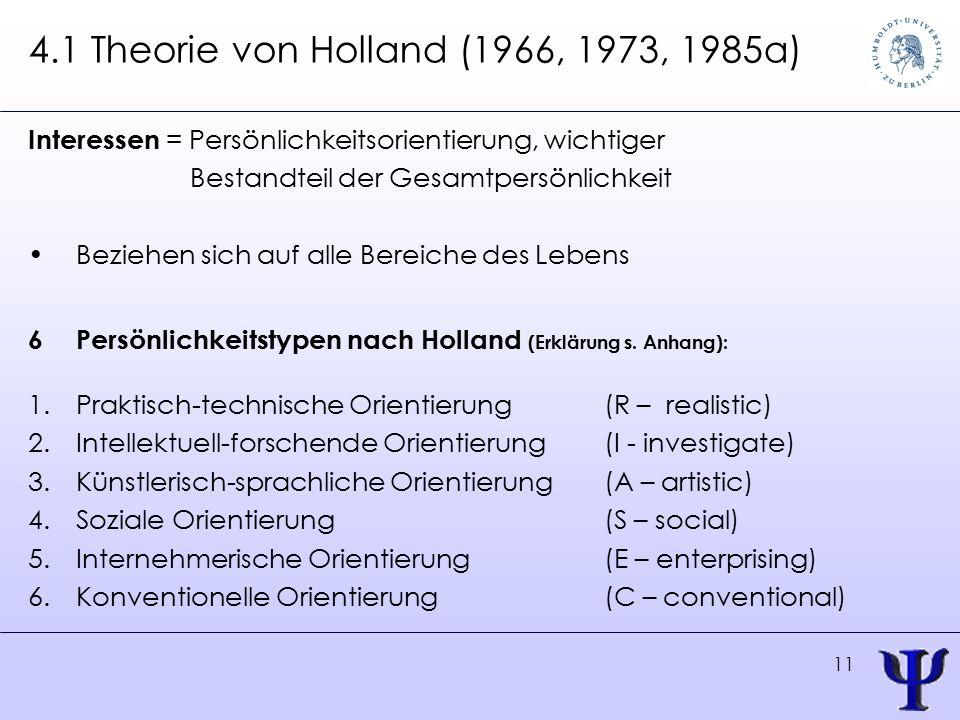 11 4.1 Theorie von Holland (1966, 1973, 1985a) Interessen = Persönlichkeitsorientierung, wichtiger Bestandteil der Gesamtpersönlichkeit Beziehen sich auf alle Bereiche des Lebens 6Persönlichkeitstypen nach Holland (Erklärung s.