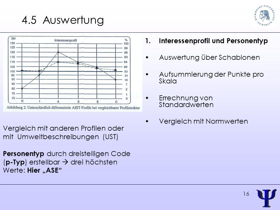 """16 4.5 Auswertung 1.Interessenprofil und Personentyp Auswertung über Schablonen Aufsummierung der Punkte pro Skala Errechnung von Standardwerten Vergleich mit Normwerten Vergleich mit anderen Profilen oder mit Umweltbeschreibungen (UST) Personentyp durch dreistelligen Code ( p-Typ ) erstellbar  drei höchsten Werte: Hier """"ASE"""