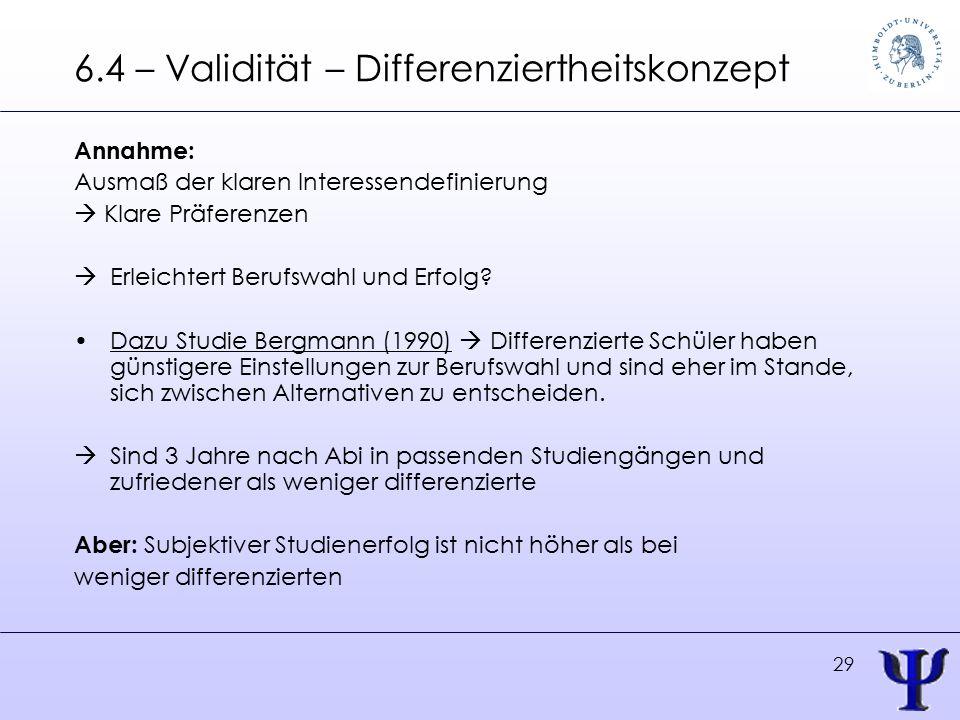 29 6.4 – Validität – Differenziertheitskonzept Annahme: Ausmaß der klaren Interessendefinierung  Klare Präferenzen  Erleichtert Berufswahl und Erfolg.