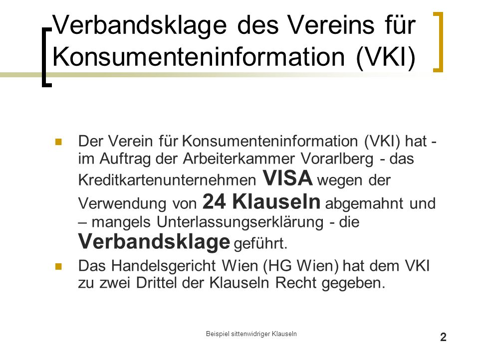 Beispiel sittenwidriger Klauseln 2 Verbandsklage des Vereins für Konsumenteninformation (VKI) Der Verein für Konsumenteninformation (VKI) hat - im Auftrag der Arbeiterkammer Vorarlberg - das Kreditkartenunternehmen VISA wegen der Verwendung von 24 Klauseln abgemahnt und – mangels Unterlassungserklärung - die Verbandsklage geführt.