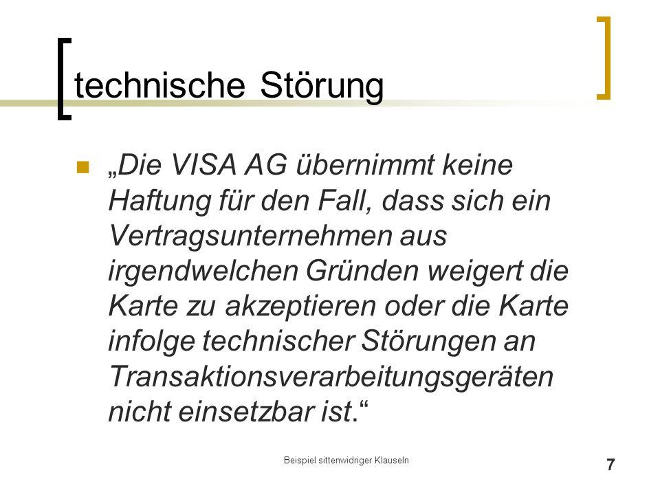 """Beispiel sittenwidriger Klauseln 7 technische Störung """"Die VISA AG übernimmt keine Haftung für den Fall, dass sich ein Vertragsunternehmen aus irgendwelchen Gründen weigert die Karte zu akzeptieren oder die Karte infolge technischer Störungen an Transaktionsverarbeitungsgeräten nicht einsetzbar ist."""