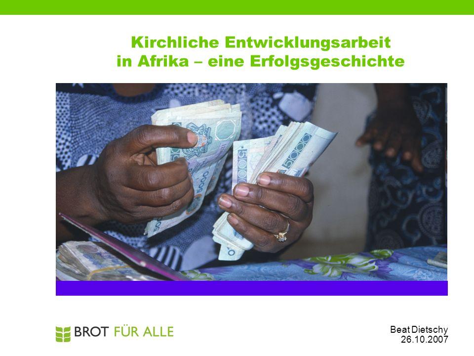 Kirchliche Entwicklungsarbeit in Afrika – eine Erfolgsgeschichte Beat Dietschy 26.10.2007