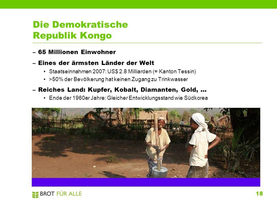18 Die Demokratische Republik Kongo –65 Millionen Einwohner –Eines der ärmsten Länder der Welt Staatseinnahmen 2007: US$ 2.8 Milliarden (= Kanton Tess
