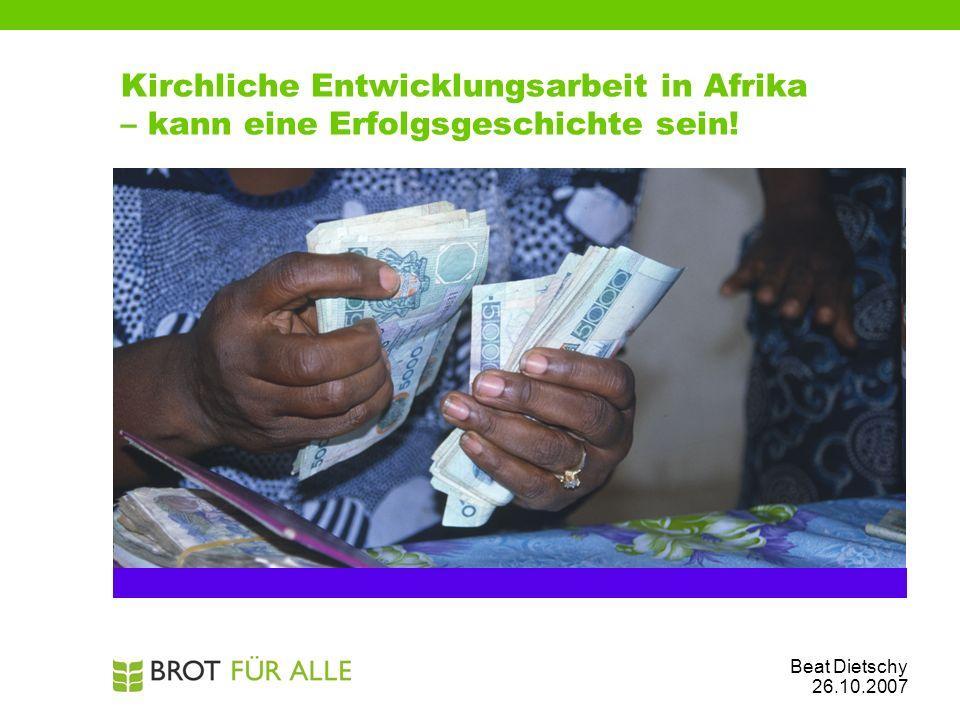Kirchliche Entwicklungsarbeit in Afrika – kann eine Erfolgsgeschichte sein! Beat Dietschy 26.10.2007