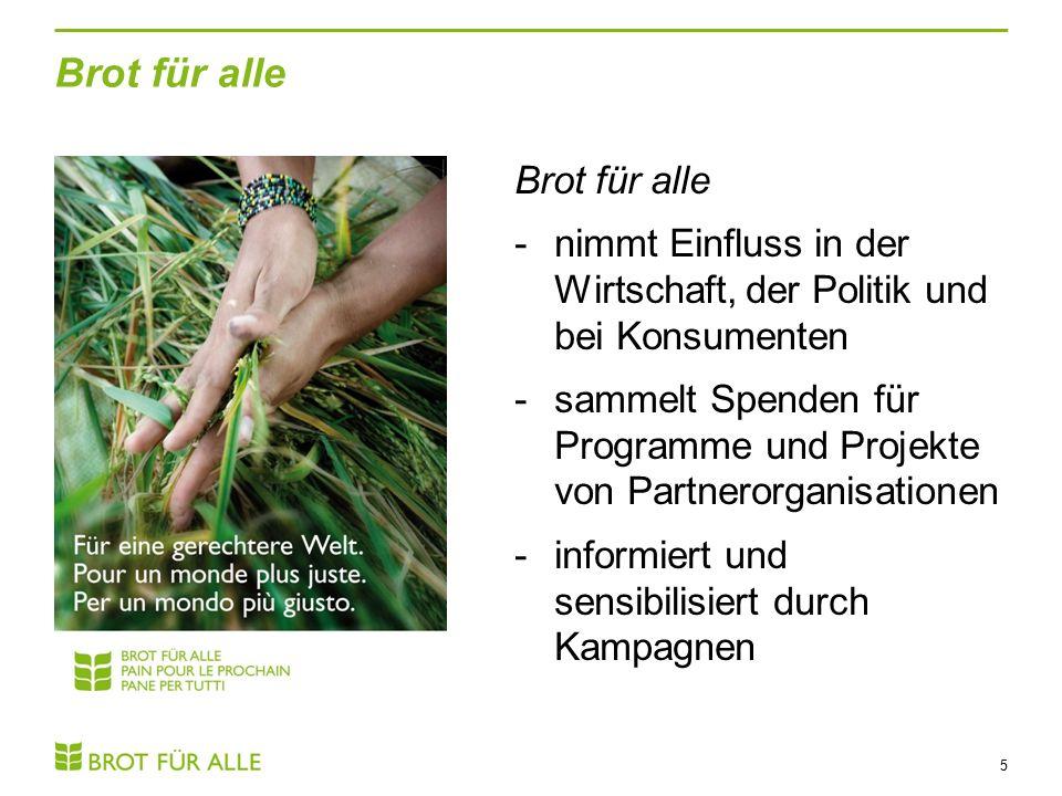 Brot für alle 5 -nimmt Einfluss in der Wirtschaft, der Politik und bei Konsumenten -sammelt Spenden für Programme und Projekte von Partnerorganisationen -informiert und sensibilisiert durch Kampagnen