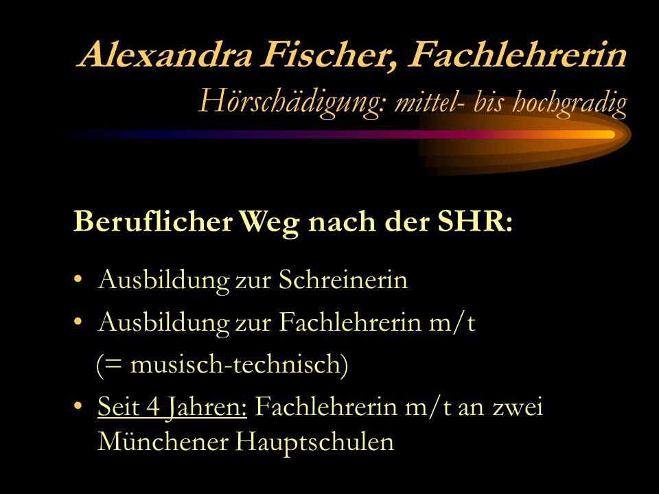 Alexandra Fischer, Fachlehrerin Hörschädigung : mittel- bis hochgradig Ausbildung zur Schreinerin Ausbildung zur Fachlehrerin m/t (= musisch-technisch) Seit 4 Jahren: Fachlehrerin m/t an zwei Münchener Hauptschulen Beruflicher Weg nach der SHR: