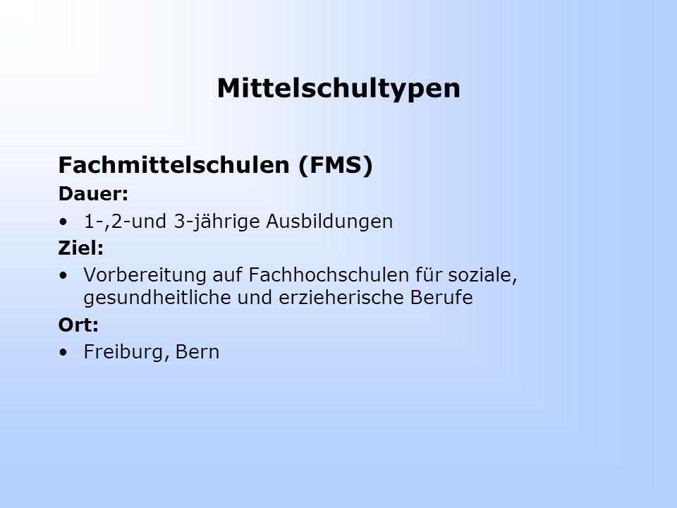 Mittelschultypen Fachmittelschulen (FMS) Dauer: 1-,2-und 3-jährige Ausbildungen Ziel: Vorbereitung auf Fachhochschulen für soziale, gesundheitliche und erzieherische Berufe Ort: Freiburg, Bern