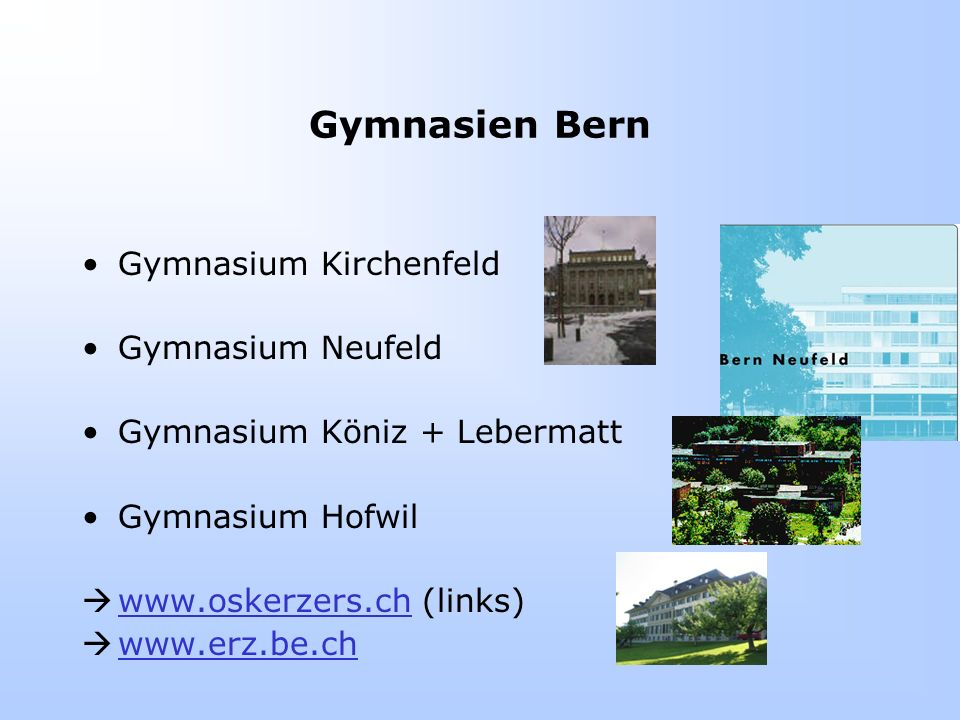 Gymnasien Bern Gymnasium Kirchenfeld Gymnasium Neufeld Gymnasium Köniz + Lebermatt Gymnasium Hofwil  www.oskerzers.ch (links) www.oskerzers.ch  www.erz.be.ch www.erz.be.ch
