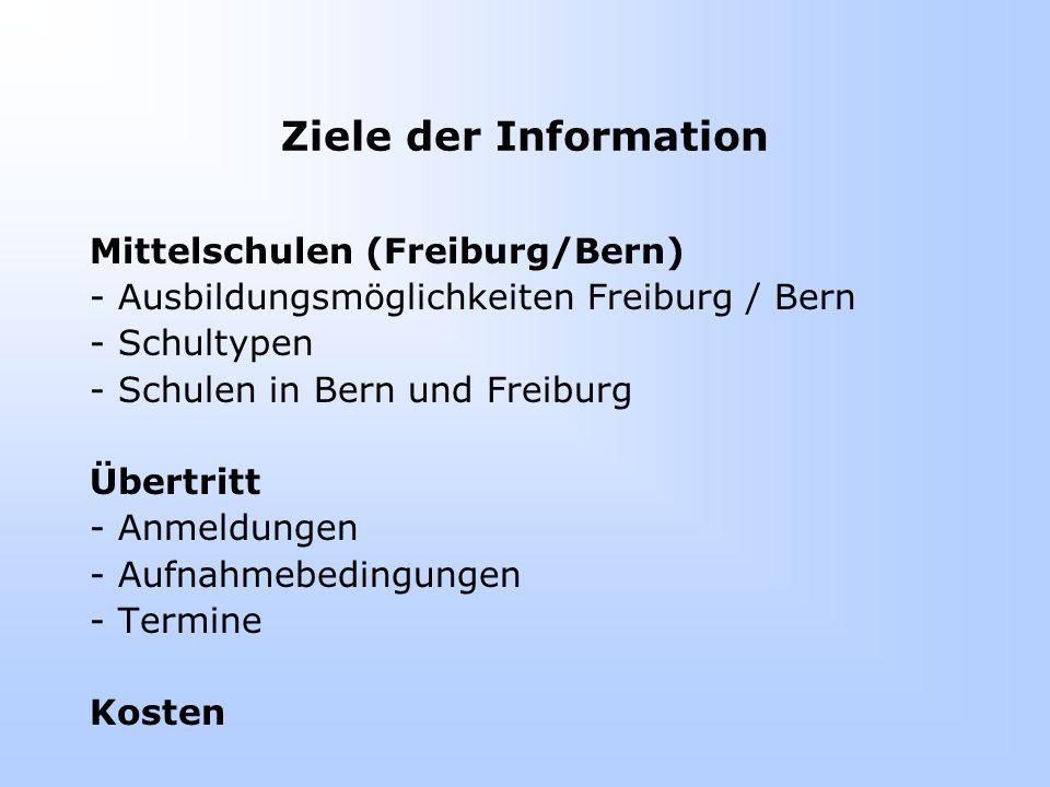 Ziele der Information Mittelschulen (Freiburg/Bern) - Ausbildungsmöglichkeiten Freiburg / Bern - Schultypen - Schulen in Bern und Freiburg Übertritt - Anmeldungen - Aufnahmebedingungen - Termine Kosten