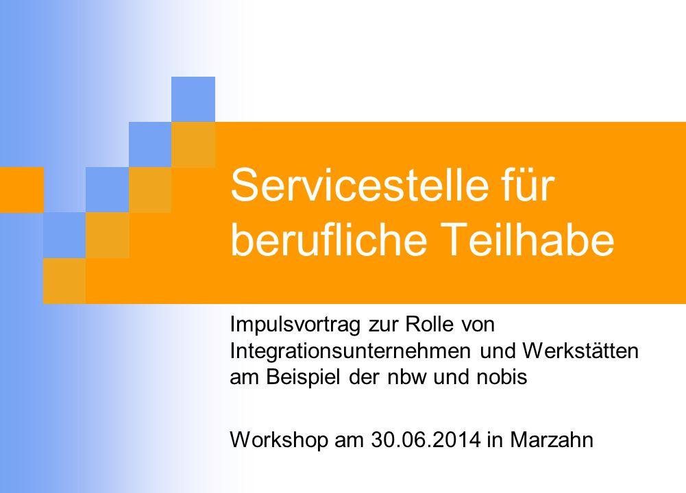 Servicestelle für berufliche Teilhabe Impulsvortrag zur Rolle von Integrationsunternehmen und Werkstätten am Beispiel der nbw und nobis Workshop am 30.06.2014 in Marzahn