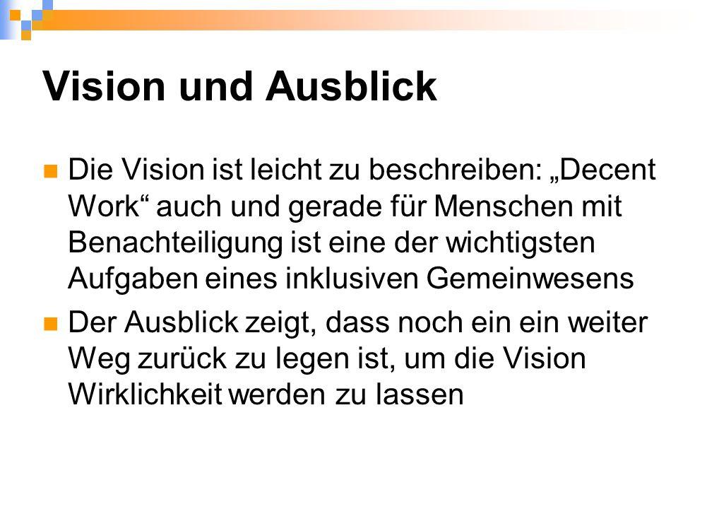 """Vision und Ausblick Die Vision ist leicht zu beschreiben: """"Decent Work auch und gerade für Menschen mit Benachteiligung ist eine der wichtigsten Aufgaben eines inklusiven Gemeinwesens Der Ausblick zeigt, dass noch ein ein weiter Weg zurück zu legen ist, um die Vision Wirklichkeit werden zu lassen"""