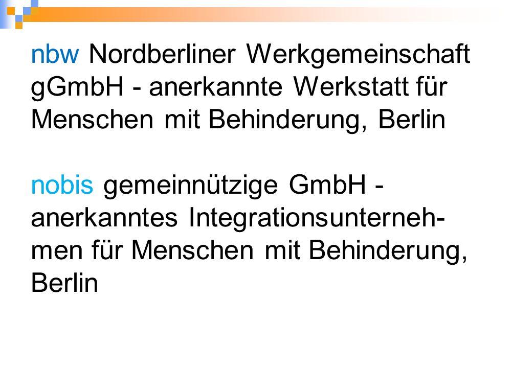 nbw Nordberliner Werkgemeinschaft gGmbH - anerkannte Werkstatt für Menschen mit Behinderung, Berlin nobis gemeinnützige GmbH - anerkanntes Integrationsunterneh- men für Menschen mit Behinderung, Berlin
