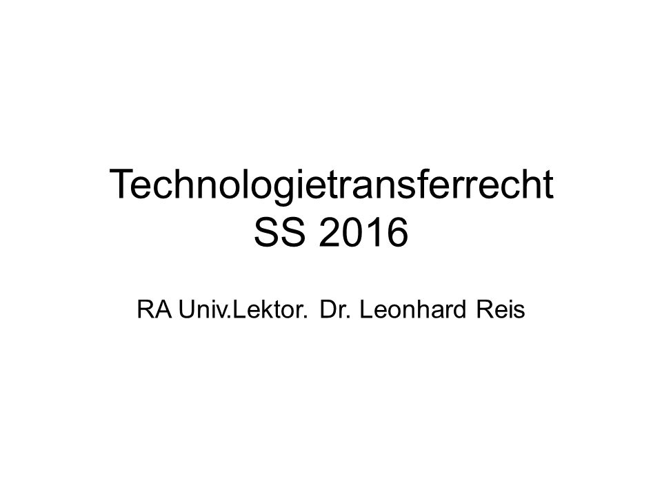 Technologietransferrecht SS 2016 RA Univ.Lektor. Dr. Leonhard Reis