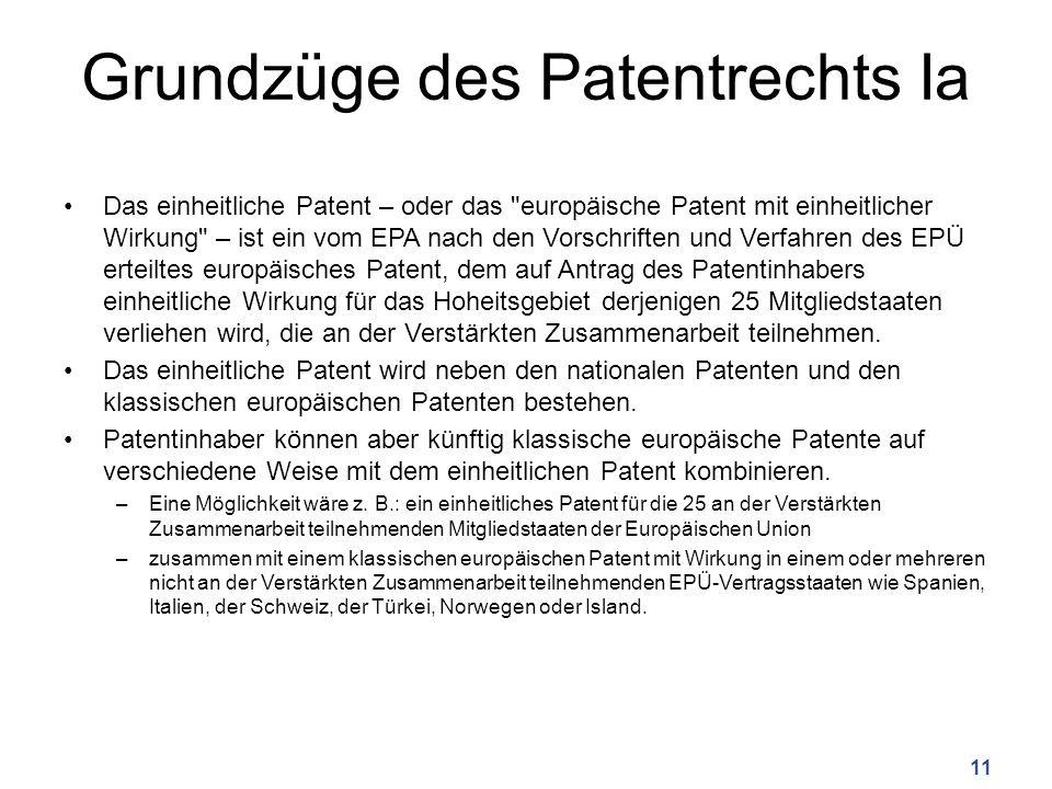 Grundzüge des Patentrechts Ia Das einheitliche Patent – oder das europäische Patent mit einheitlicher Wirkung – ist ein vom EPA nach den Vorschriften und Verfahren des EPÜ erteiltes europäisches Patent, dem auf Antrag des Patentinhabers einheitliche Wirkung für das Hoheitsgebiet derjenigen 25 Mitgliedstaaten verliehen wird, die an der Verstärkten Zusammenarbeit teilnehmen.