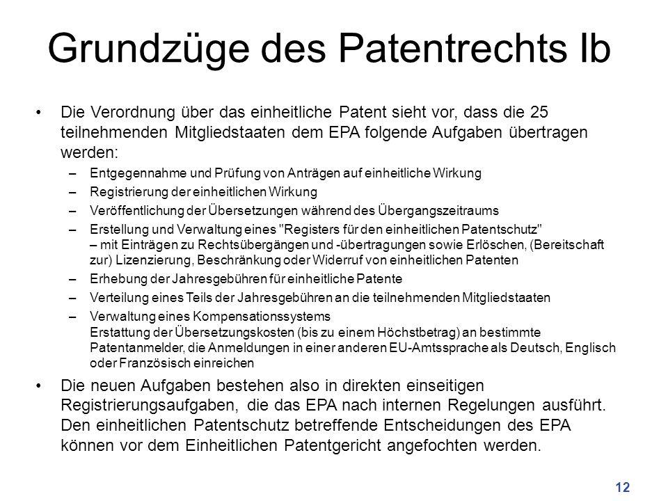 Grundzüge des Patentrechts Ib Die Verordnung über das einheitliche Patent sieht vor, dass die 25 teilnehmenden Mitgliedstaaten dem EPA folgende Aufgaben übertragen werden: –Entgegennahme und Prüfung von Anträgen auf einheitliche Wirkung –Registrierung der einheitlichen Wirkung –Veröffentlichung der Übersetzungen während des Übergangszeitraums –Erstellung und Verwaltung eines Registers für den einheitlichen Patentschutz – mit Einträgen zu Rechtsübergängen und -übertragungen sowie Erlöschen, (Bereitschaft zur) Lizenzierung, Beschränkung oder Widerruf von einheitlichen Patenten –Erhebung der Jahresgebühren für einheitliche Patente –Verteilung eines Teils der Jahresgebühren an die teilnehmenden Mitgliedstaaten –Verwaltung eines Kompensationssystems Erstattung der Übersetzungskosten (bis zu einem Höchstbetrag) an bestimmte Patentanmelder, die Anmeldungen in einer anderen EU-Amtssprache als Deutsch, Englisch oder Französisch einreichen Die neuen Aufgaben bestehen also in direkten einseitigen Registrierungsaufgaben, die das EPA nach internen Regelungen ausführt.