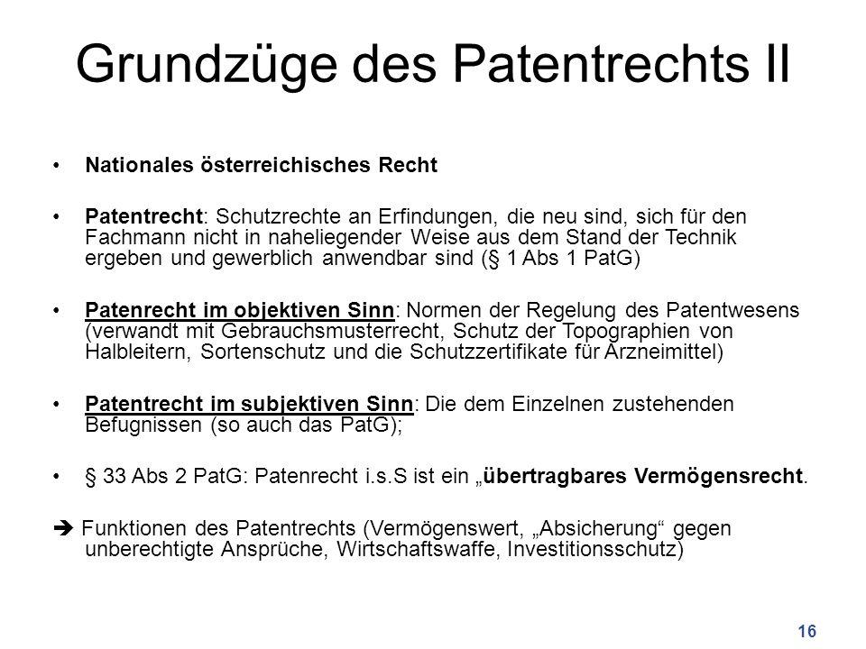 """Grundzüge des Patentrechts II Nationales österreichisches Recht Patentrecht: Schutzrechte an Erfindungen, die neu sind, sich für den Fachmann nicht in naheliegender Weise aus dem Stand der Technik ergeben und gewerblich anwendbar sind (§ 1 Abs 1 PatG) Patenrecht im objektiven Sinn: Normen der Regelung des Patentwesens (verwandt mit Gebrauchsmusterrecht, Schutz der Topographien von Halbleitern, Sortenschutz und die Schutzzertifikate für Arzneimittel) Patentrecht im subjektiven Sinn: Die dem Einzelnen zustehenden Befugnissen (so auch das PatG); § 33 Abs 2 PatG: Patenrecht i.s.S ist ein """"übertragbares Vermögensrecht."""